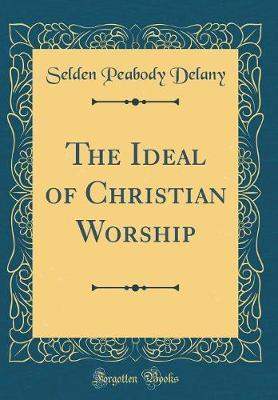 The Ideal of Christian Worship (Classic Reprint) by Selden Peabody Delany image