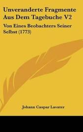 Unveranderte Fragmente Aus Dem Tagebuche V2: Von Eines Beobachters Seiner Selbst (1773) by Johann Caspar Lavater
