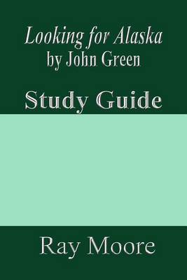 Looking for Alaska by John Green: A Study Guide by Ray Moore M a