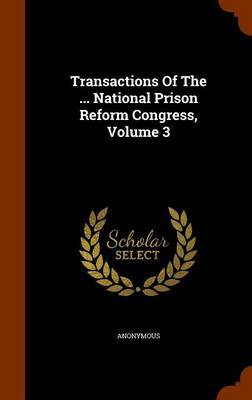 Transactions of the ... National Prison Reform Congress, Volume 3 by * Anonymous