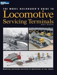The Model Railroader's Guide to Locomotive Servicing Terminals by Marty McGuirk