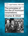 The Principles of the Law of Municipal Corporations. by Charles Burke Elliott