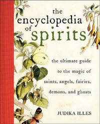 Encyclopedia of Spirits: The Ultimate Guide to the Magic of Saints, Angels, Fairies, Demons, and Ghosts by Judika Illes
