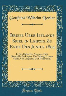 Briefe Uber Ifflands Spiel in Leipzig Zu Ende Des Junius 1804 by Gottfried Wilhelm Becker