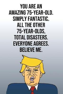 You Are An Amazing 75-Year-Old Simply Fantastic All the Other 75-Year-Olds Total Disasters Everyone Agrees Believe Me by Laugh House Press