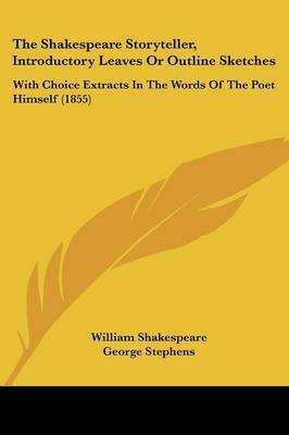 The Shakespeare Storyteller, Introductory Leaves Or Outline Sketches: With Choice Extracts In The Words Of The Poet Himself (1855) by William Shakespeare