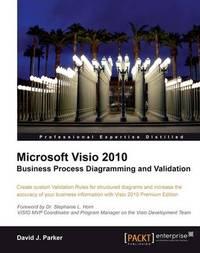 Microsoft Visio 2010 Business Process Diagramming and Validation by David John Parker