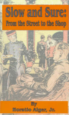 Slow and Sure: From the Street to the Shop by Horatio Alger Jr.