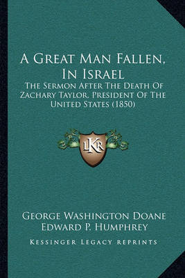 A Great Man Fallen, in Israel: The Sermon After the Death of Zachary Taylor, President of the United States (1850) by Edward P Humphrey