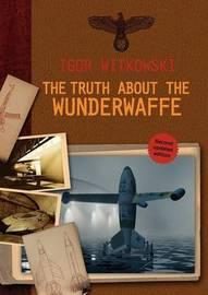 The Truth About The Wunderwaffe by Igor Witkowski