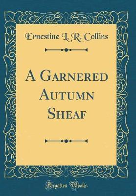 A Garnered Autumn Sheaf (Classic Reprint) by Ernestine L R Collins