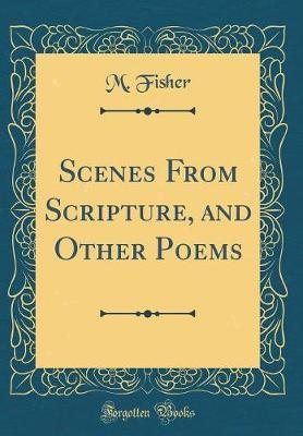 Scenes from Scripture, and Other Poems (Classic Reprint) by M. Fisher image