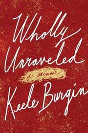 Wholly Unraveled by Keele Burgin