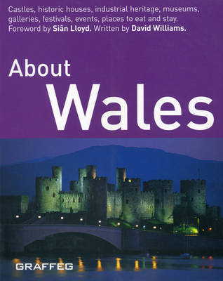 About Wales: Castles, Historic Houses, Industrial Heritage, Museums, Galleries, Festivals, Events, Places to Eat and Stay by David Williams, Ph.D.