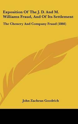 Exposition Of The J. D. And M. Williams Fraud, And Of Its Settlement: The Chenery And Company Fraud (1866) by John Zacheus Goodrich