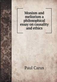 Monism and Meliorism a Philosophical Essay on Causality and Ethics by Paul Carus