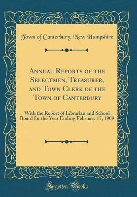 Annual Reports of the Selectmen, Treasurer, and Town Clerk of the Town of Canterbury by Town of Canterbury New Hampshire