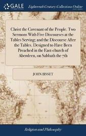 Christ the Covenant of the People. Two Sermons with Five Discourses at the Tables Serving; And the Discourse After the Tables. Designed to Have Been Preached in the East-Church of Aberdeen, on Sabbath the 7th by John Bisset image