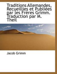 Traditions Allemandes, Recueillies Et Publies Par Les Frres Grimm. Traduction Par M. Theil by Jacob Grimm