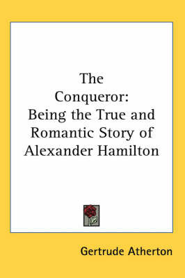 The Conqueror: Being the True and Romantic Story of Alexander Hamilton by Gertrude Atherton