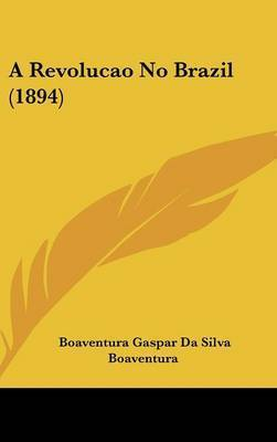 A Revolucao No Brazil (1894) by Boaventura Gaspar Da Silva Boaventura