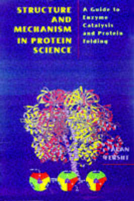 Structure and Mechanism in Protein Science: Guide to Enzyme Catalysis and Protein Folding by Alan Fersht