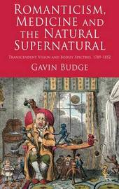 Romanticism, Medicine and the Natural Supernatural by Gavin Budge