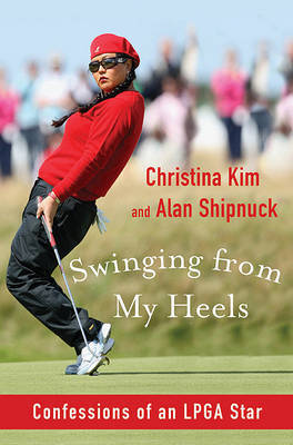 Swinging from My Heels: Confessions of an LPGA Star by Christina Kim