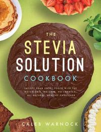 The Stevia Solution Cookbook by Caleb Warnock