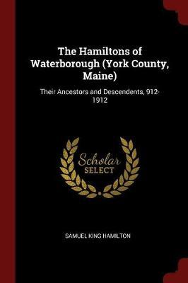 The Hamiltons of Waterborough (York County, Maine) by Samuel King Hamilton