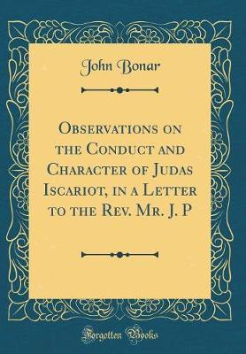 Observations on the Conduct and Character of Judas Iscariot, in a Letter to the REV. Mr. J. P (Classic Reprint) by John Bonar