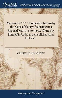 Memoirs of ****. Commonly Known by the Name of George Psalmanazar; A Reputed Native of Formosa. Written by Himself in Order to Be Published After His Death. by George Psalmanazar
