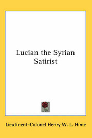 Lucian the Syrian Satirist by Lieutinent-Colonel Henry W. L. Hime