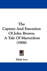 The Capture and Execution of John Brown: A Tale of Martyrdom (1906) by Elijah Avey