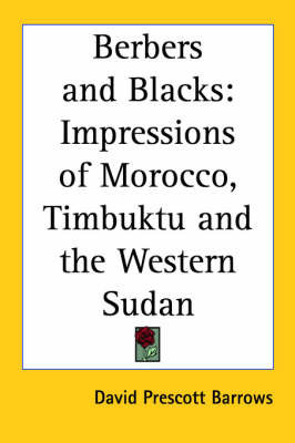 Berbers and Blacks: Impressions of Morocco, Timbuktu and the Western Sudan by David Prescott Barrows