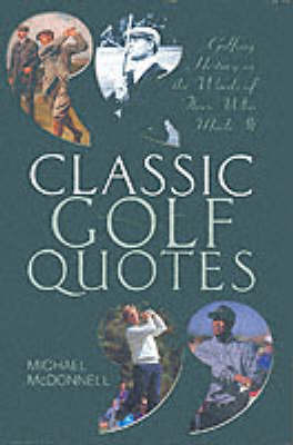 Classic Golf Quotes: Golfing History in the Words of Those Who Made it by Michael McDonnell