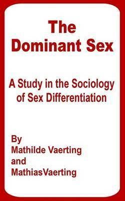 The Dominant Sex: A Study in the Sociology of Sex Differentiation by Mathilde Vaerting
