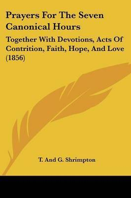 Prayers for the Seven Canonical Hours: Together with Devotions, Acts of Contrition, Faith, Hope, and Love (1856) by And G Shrimpton T and G Shrimpton