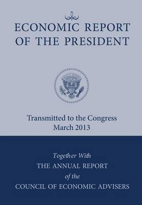 Economic Report of the President, Transmitted to the Congress March 2013 Together with the Annual Report of the Council of Economic Advisors by Executive Office of the President