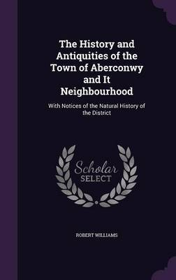 The History and Antiquities of the Town of Aberconwy and It Neighbourhood by Robert Williams