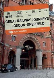 Great Railway Journeys: London to Sheffield by Roger Mason