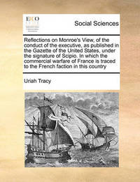 Reflections on Monroe's View, of the Conduct of the Executive, as Published in the Gazette of the United States, Under the Signature of Scipio. in Which the Commercial Warfare of France Is Traced to the French Faction in This Country by Uriah Tracy