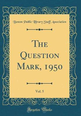 The Question Mark, 1950, Vol. 5 (Classic Reprint) by Boston Public Library Staff Association image