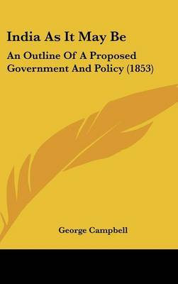 India As It May Be: An Outline Of A Proposed Government And Policy (1853) by George Campbell image