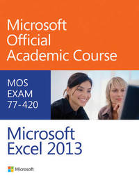 Exam 77-420 Microsoft Excel 2013 by Microsoft Official Academic Course