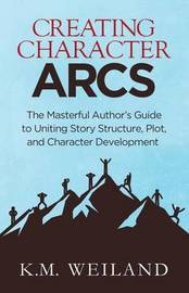 Creating Character Arcs by K M Weiland