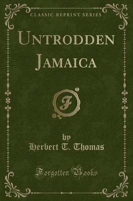 Untrodden Jamaica (Classic Reprint) by Herbert T Thomas
