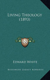 Living Theology (1893) by Edward White