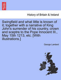 Swingfield and What Little Is Known of It; Together with a Narrative of King John's Surrender of His Country, Crown and Sceptre to the Pope Innocent III., May 15th 1213, Etc. [With Illustrations.] by George Lambert