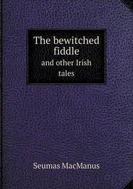 The Bewitched Fiddle and Other Irish Tales by Seumas MacManus